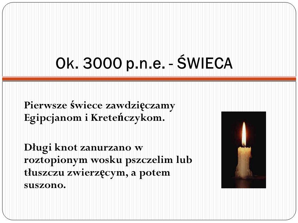 Ok. 3000 p.n.e. - ŚWIECA Pierwsze świece zawdzięczamy Egipcjanom i Kreteńczykom.