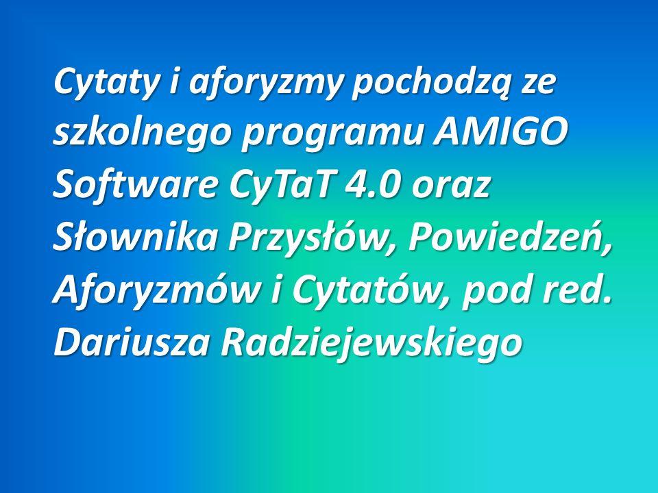 Cytaty i aforyzmy pochodzą ze szkolnego programu AMIGO Software CyTaT 4.0 oraz Słownika Przysłów, Powiedzeń, Aforyzmów i Cytatów, pod red.