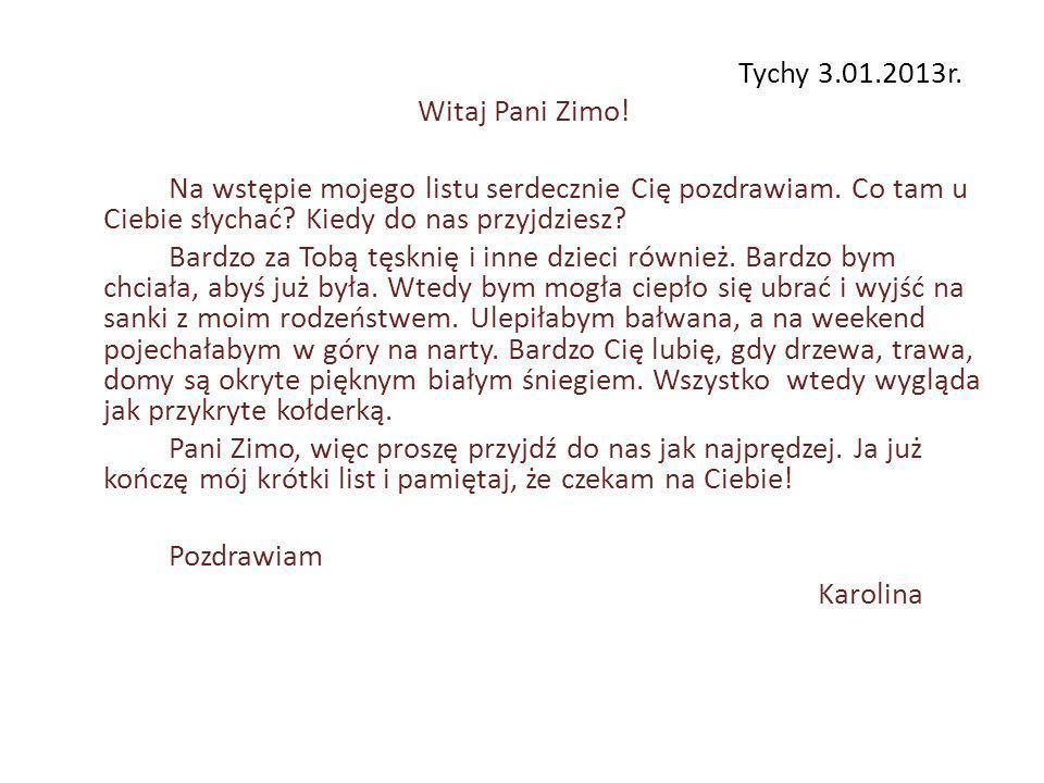 Tychy 3.01.2013r. Witaj Pani Zimo. Na wstępie mojego listu serdecznie Cię pozdrawiam.