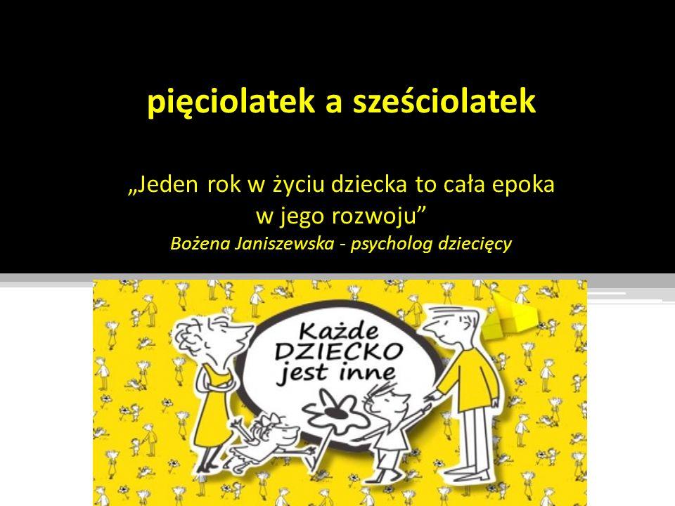"""pięciolatek a sześciolatek """"Jeden rok w życiu dziecka to cała epoka w jego rozwoju Bożena Janiszewska - psycholog dziecięcy"""