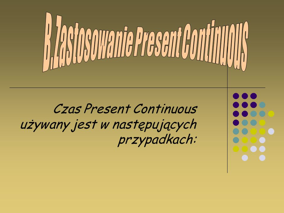Czas Present Continuous używany jest w następujących przypadkach: