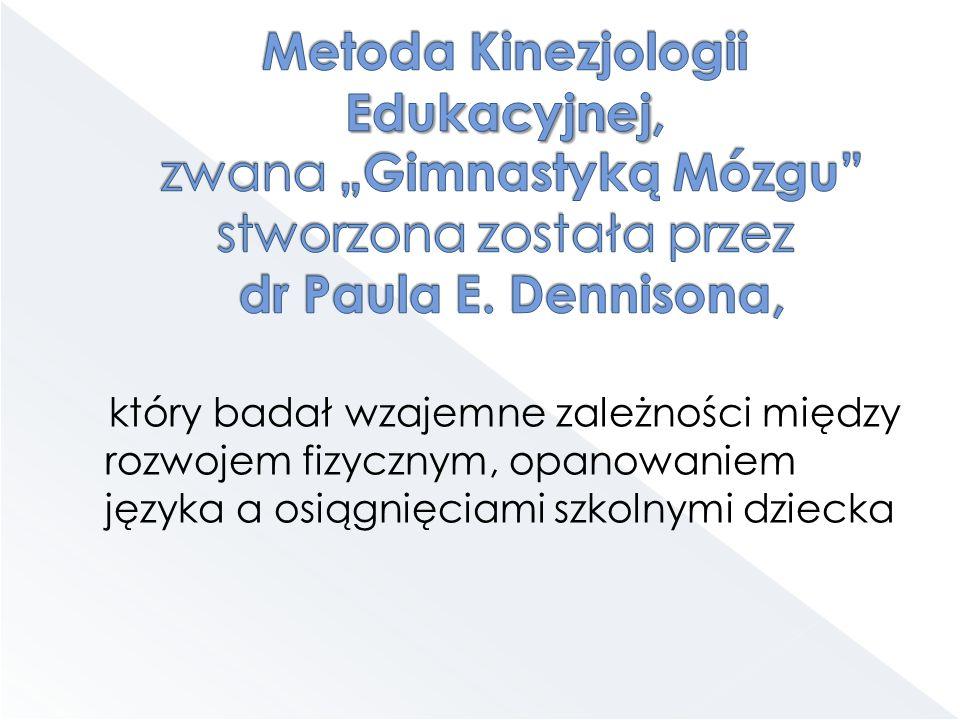 """Metoda Kinezjologii Edukacyjnej, zwana """"Gimnastyką Mózgu stworzona została przez dr Paula E. Dennisona,"""