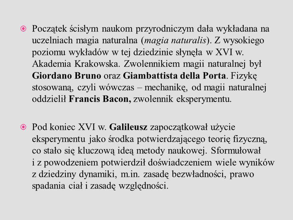Początek ścisłym naukom przyrodniczym dała wykładana na uczelniach magia naturalna (magia naturalis). Z wysokiego poziomu wykładów w tej dziedzinie słynęła w XVI w. Akademia Krakowska. Zwolennikiem magii naturalnej był Giordano Bruno oraz Giambattista della Porta. Fizykę stosowaną, czyli wówczas – mechanikę, od magii naturalnej oddzielił Francis Bacon, zwolennik eksperymentu.
