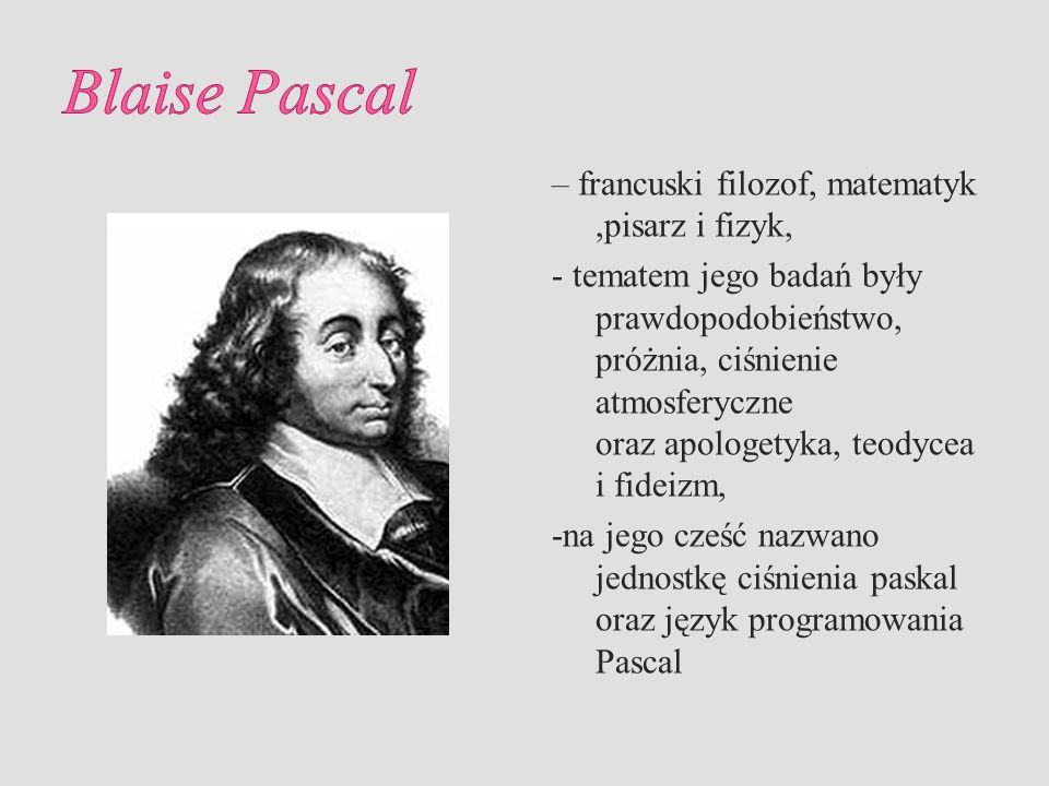 Blaise Pascal – francuski filozof, matematyk ,pisarz i fizyk,