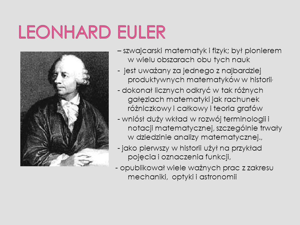 LEONHARD EULER – szwajcarski matematyk i fizyk; był pionierem w wielu obszarach obu tych nauk.