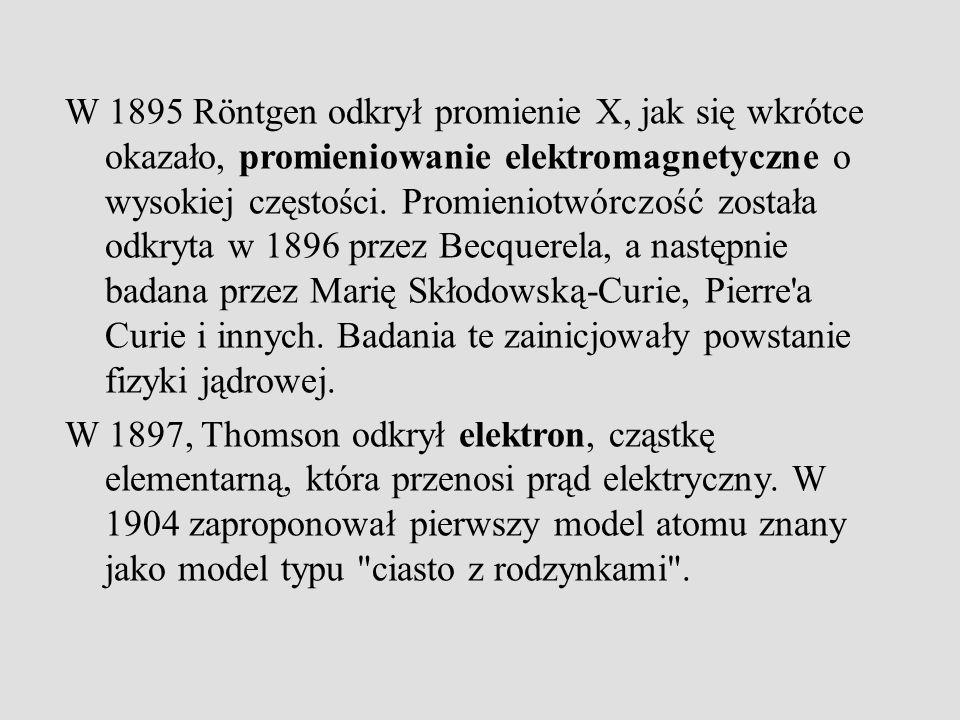 W 1895 Röntgen odkrył promienie X, jak się wkrótce okazało, promieniowanie elektromagnetyczne o wysokiej częstości.