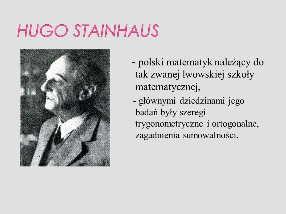HUGO STAINHAUS - polski matematyk należący do tak zwanej lwowskiej szkoły matematycznej,