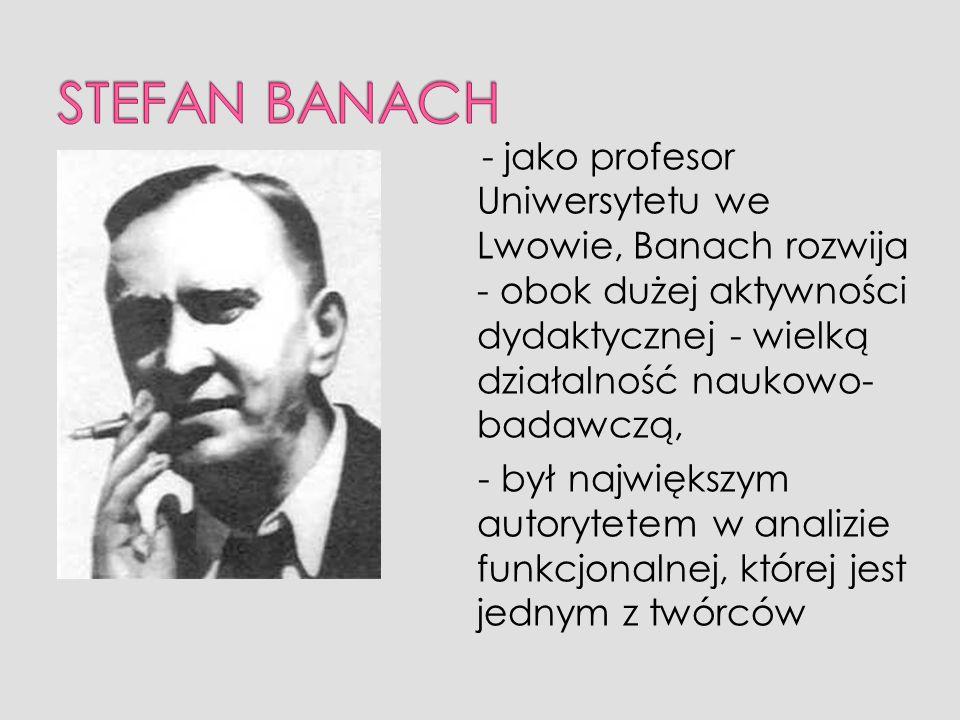 STEFAN BANACH - jako profesor Uniwersytetu we Lwowie, Banach rozwija - obok dużej aktywności dydaktycznej - wielką działalność naukowo-badawczą,