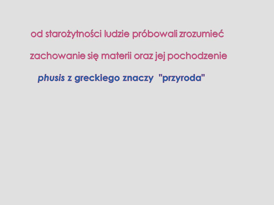 od starożytności ludzie próbowali zrozumieć zachowanie się materii oraz jej pochodzenie phusis z greckiego znaczy przyroda