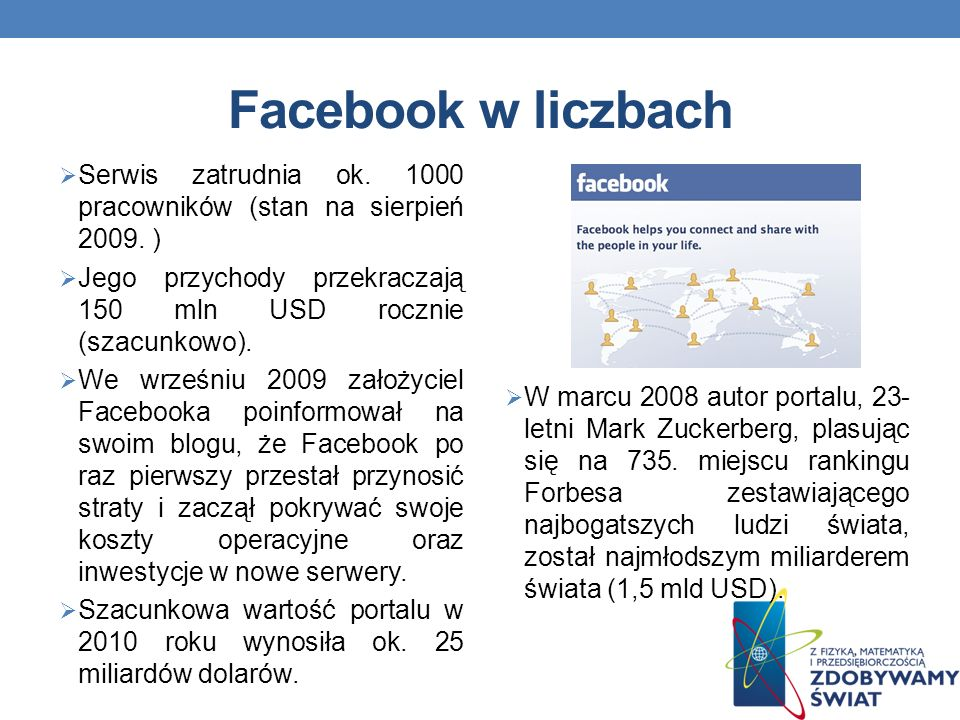 Facebook w liczbach Serwis zatrudnia ok. 1000 pracowników (stan na sierpień 2009. ) Jego przychody przekraczają 150 mln USD rocznie (szacunkowo).