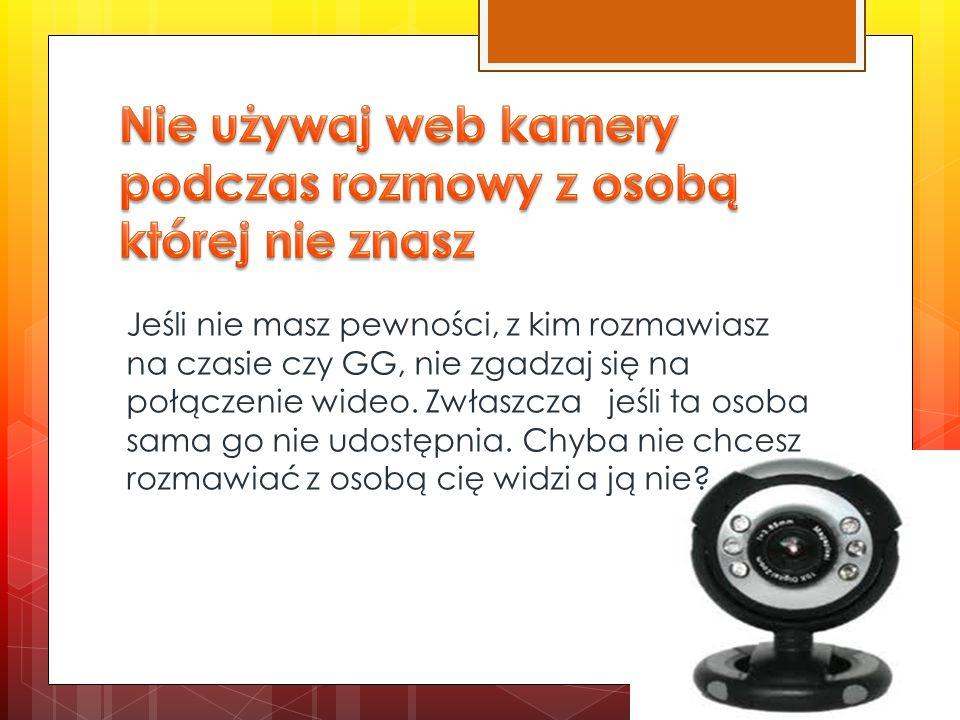 Nie używaj web kamery podczas rozmowy z osobą której nie znasz