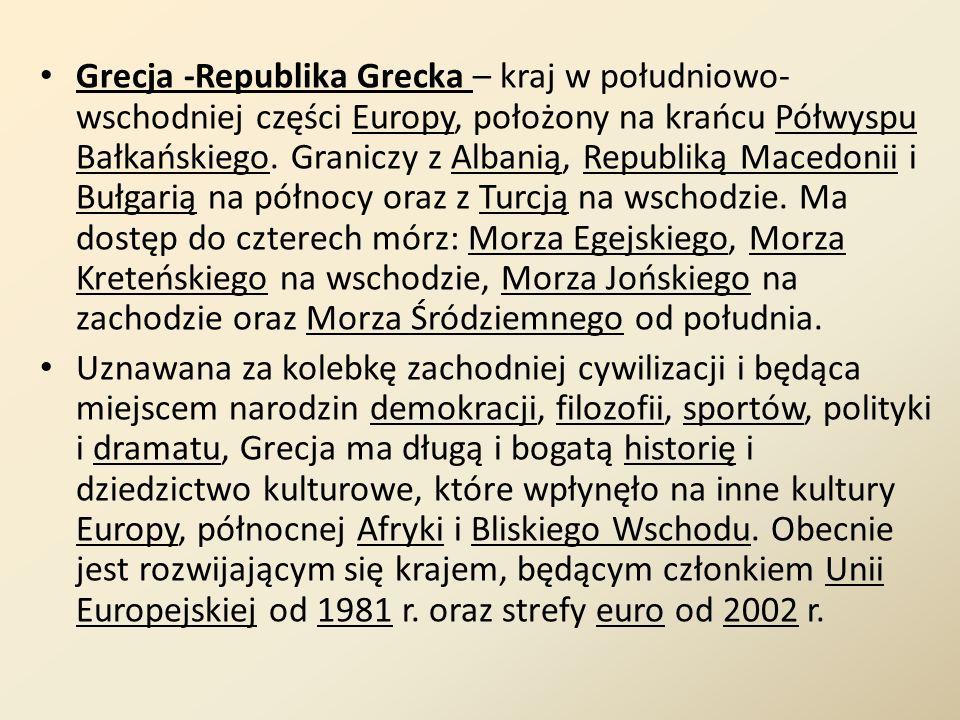 Grecja -Republika Grecka – kraj w południowo-wschodniej części Europy, położony na krańcu Półwyspu Bałkańskiego. Graniczy z Albanią, Republiką Macedonii i Bułgarią na północy oraz z Turcją na wschodzie. Ma dostęp do czterech mórz: Morza Egejskiego, Morza Kreteńskiego na wschodzie, Morza Jońskiego na zachodzie oraz Morza Śródziemnego od południa.