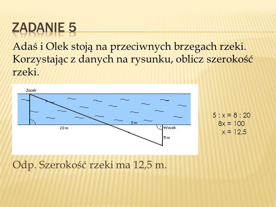 Zadanie 5 Adaś i Olek stoją na przeciwnych brzegach rzeki. Korzystając z danych na rysunku, oblicz szerokość rzeki. Odp. Szerokość rzeki ma 12,5 m.