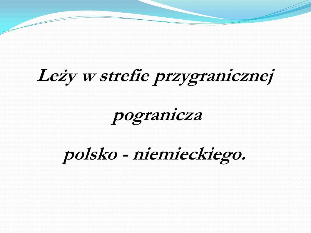 Leży w strefie przygranicznej pogranicza polsko - niemieckiego.