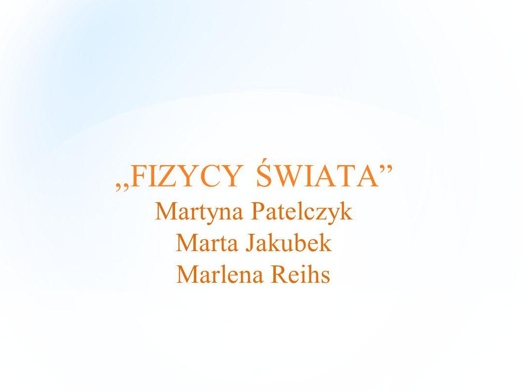 ,,FIZYCY ŚWIATA Martyna Patelczyk Marta Jakubek Marlena Reihs