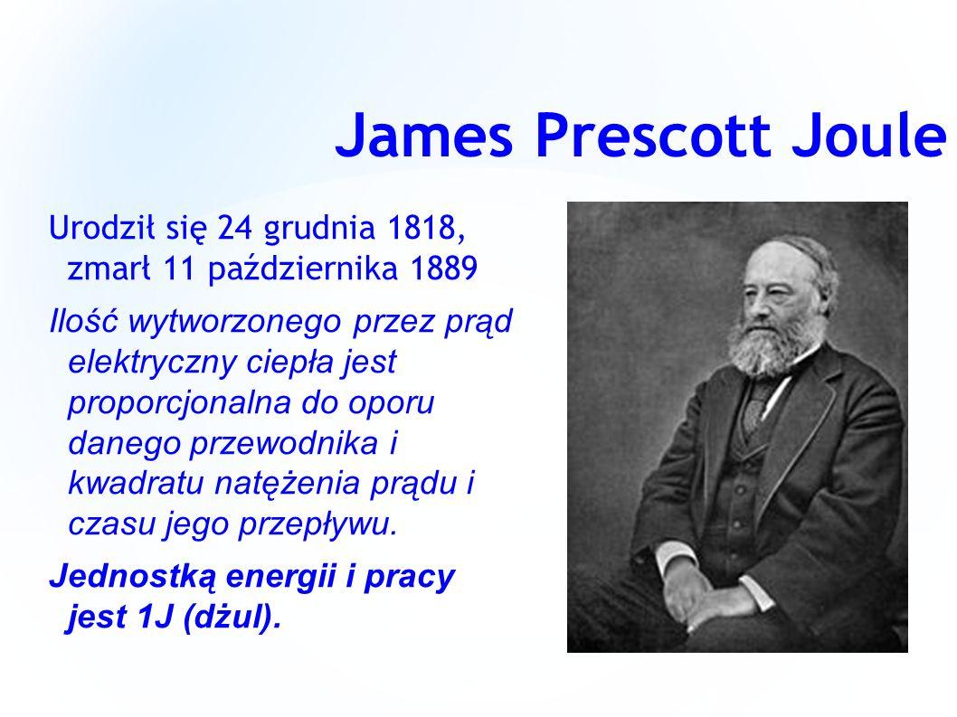James Prescott Joule Urodził się 24 grudnia 1818, zmarł 11 października 1889.