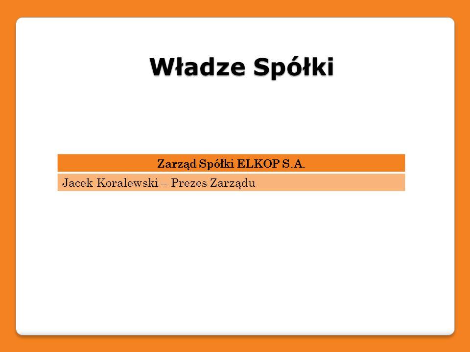 Władze Spółki Zarząd Spółki ELKOP S.A.