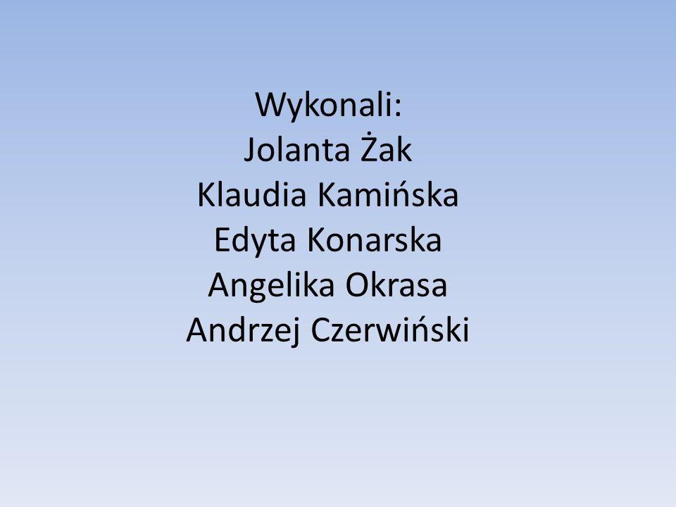 Wykonali: Jolanta Żak Klaudia Kamińska Edyta Konarska Angelika Okrasa Andrzej Czerwiński