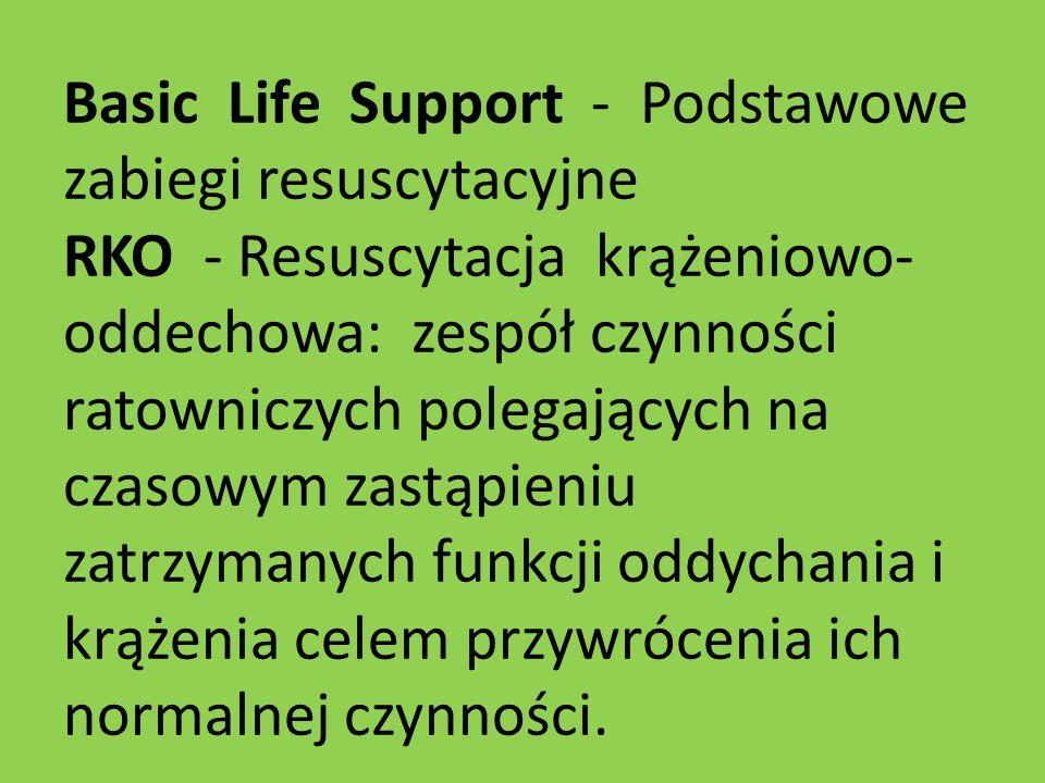 Basic Life Support - Podstawowe zabiegi resuscytacyjne RKO - Resuscytacja krążeniowo-oddechowa: zespół czynności ratowniczych polegających na czasowym zastąpieniu zatrzymanych funkcji oddychania i krążenia celem przywrócenia ich normalnej czynności.