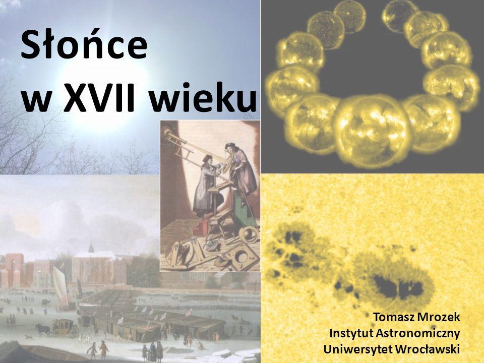 Słońce w XVII wieku Tomasz Mrozek Instytut Astronomiczny