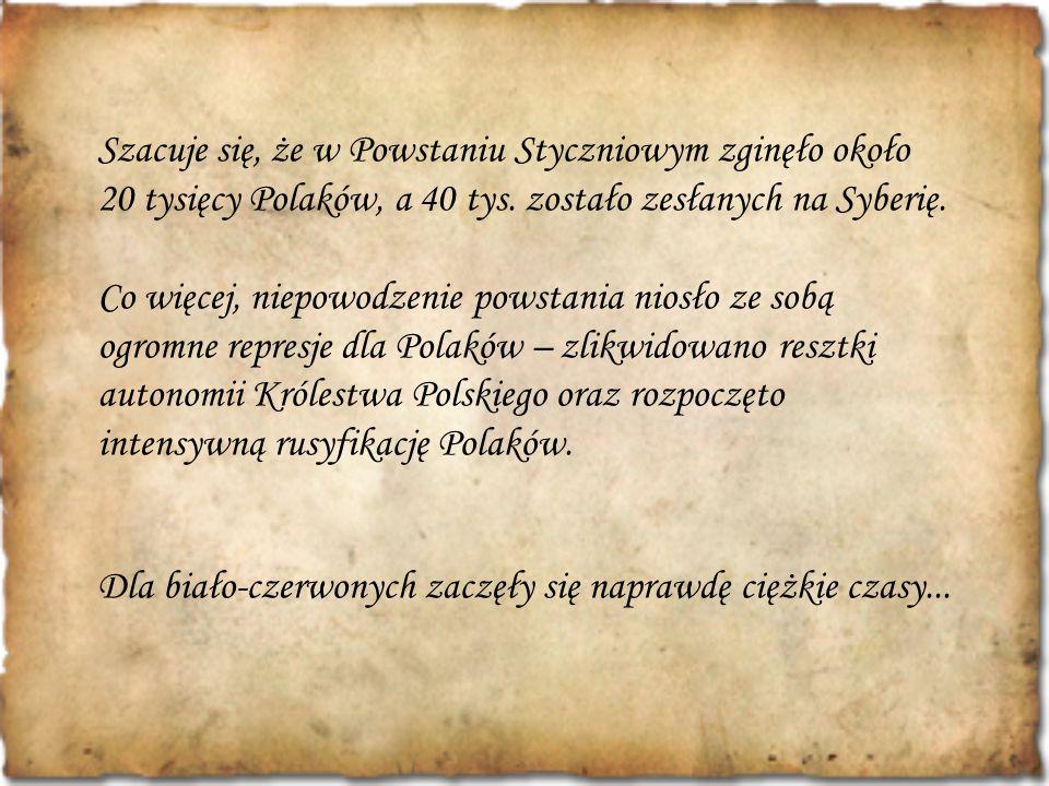 Szacuje się, że w Powstaniu Styczniowym zginęło około 20 tysięcy Polaków, a 40 tys. zostało zesłanych na Syberię.