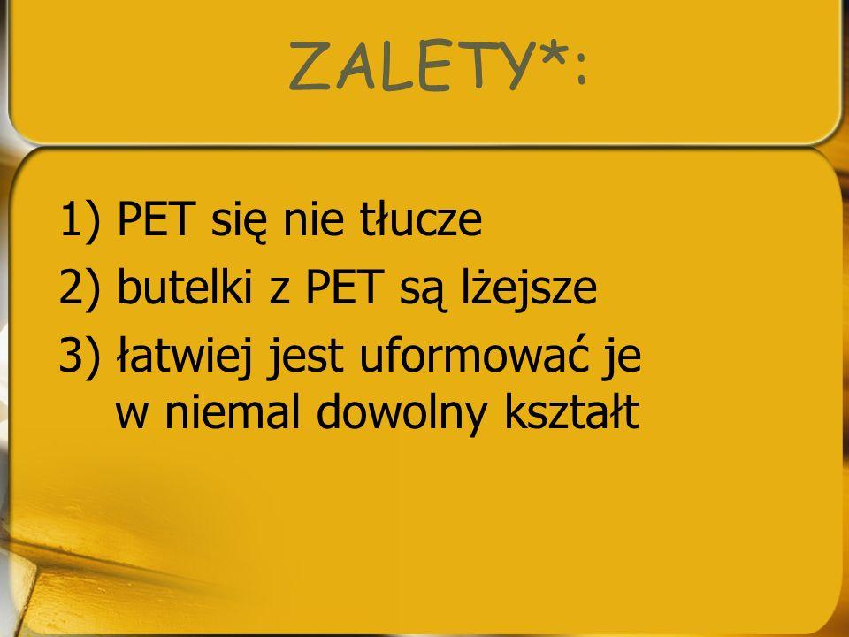 ZALETY*: 1) PET się nie tłucze 2) butelki z PET są lżejsze