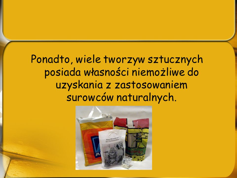 Ponadto, wiele tworzyw sztucznych posiada własności niemożliwe do uzyskania z zastosowaniem surowców naturalnych.