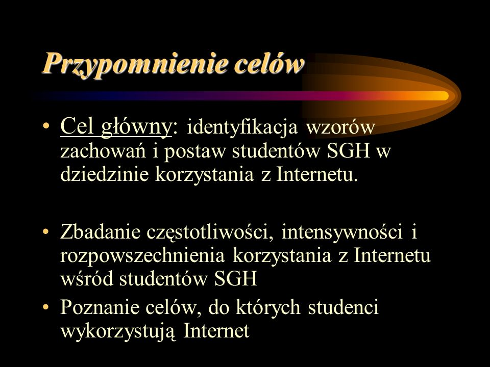 Przypomnienie celów Cel główny: identyfikacja wzorów zachowań i postaw studentów SGH w dziedzinie korzystania z Internetu.