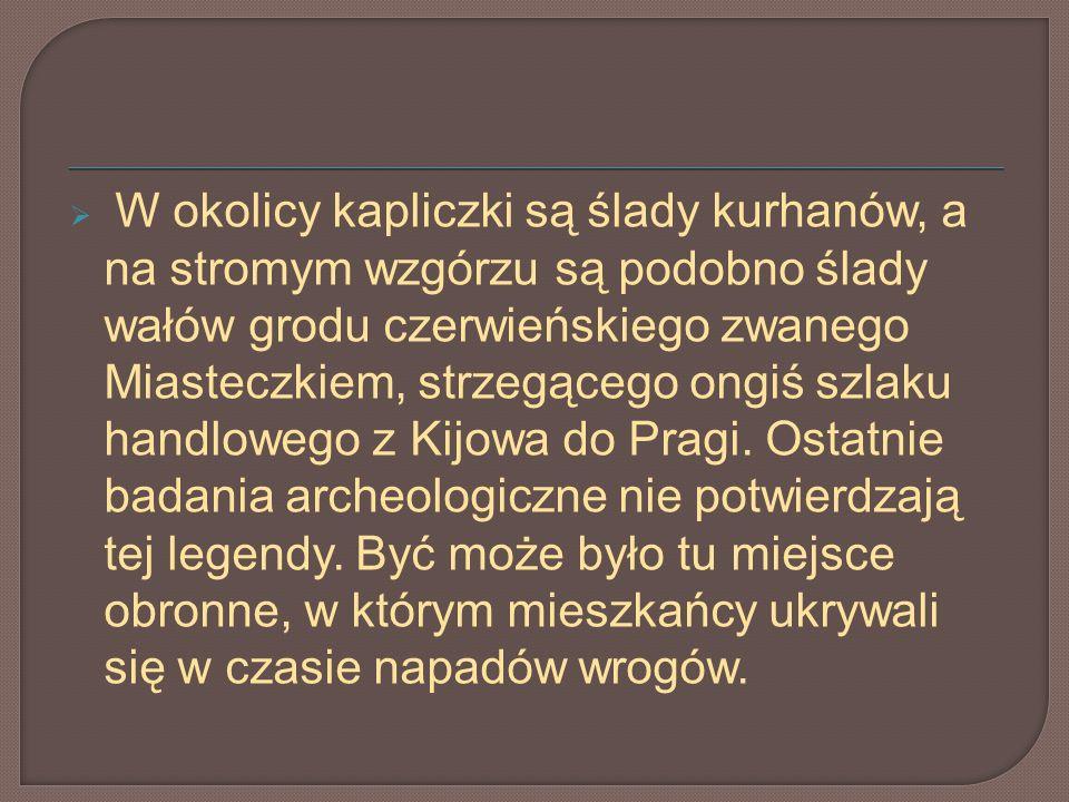 W okolicy kapliczki są ślady kurhanów, a na stromym wzgórzu są podobno ślady wałów grodu czerwieńskiego zwanego Miasteczkiem, strzegącego ongiś szlaku handlowego z Kijowa do Pragi.