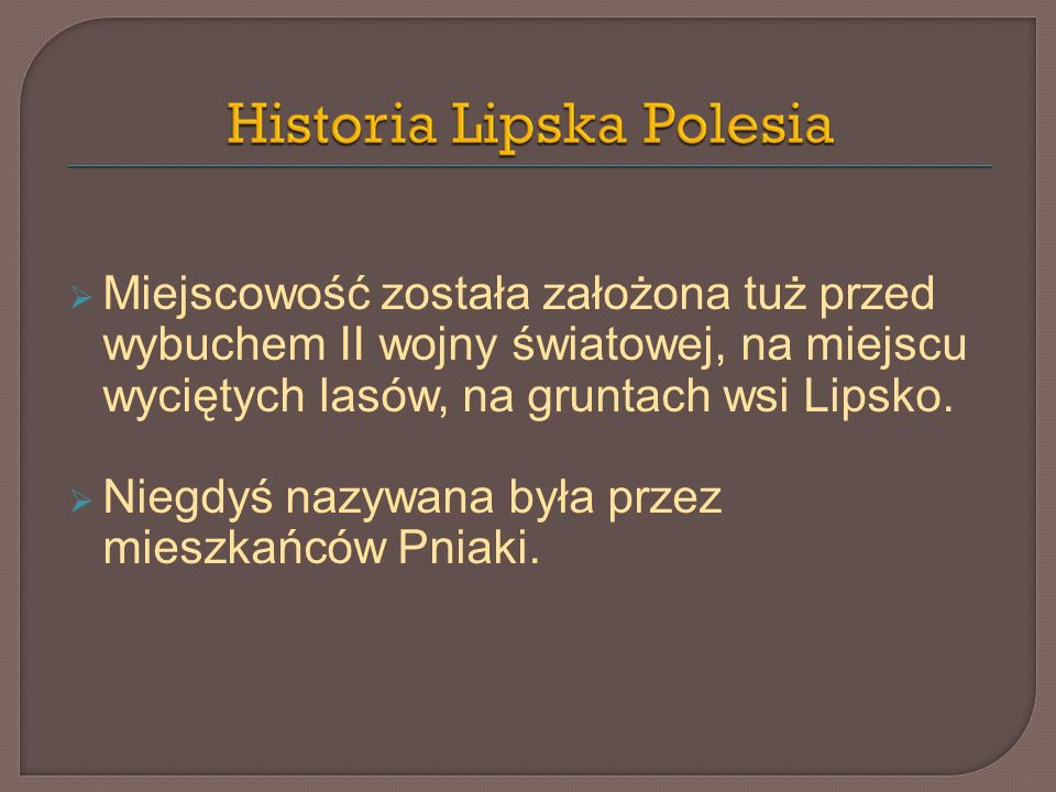 Miejscowość została założona tuż przed wybuchem II wojny światowej, na miejscu wyciętych lasów, na gruntach wsi Lipsko.