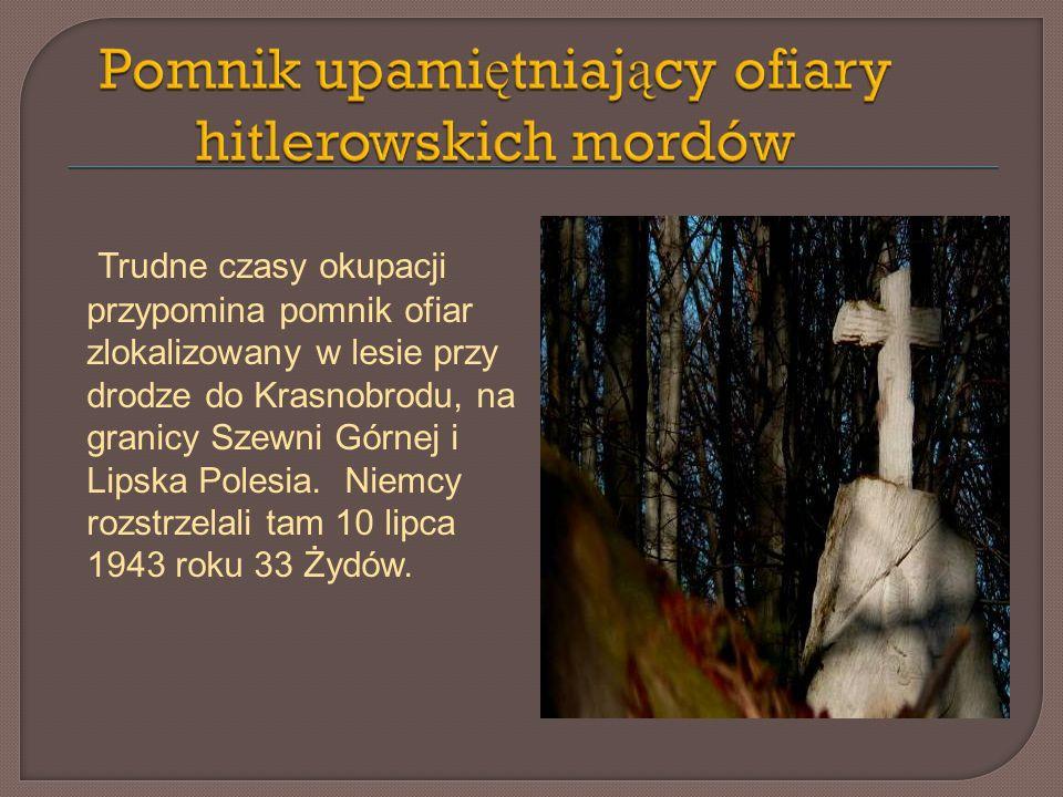 Trudne czasy okupacji przypomina pomnik ofiar zlokalizowany w lesie przy drodze do Krasnobrodu, na granicy Szewni Górnej i Lipska Polesia.