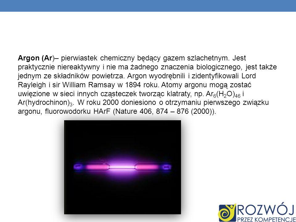 Argon (Ar)– pierwiastek chemiczny będący gazem szlachetnym