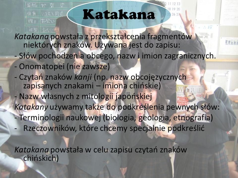 Katakana Katakana powstała z przekształcenia fragmentów niektórych znaków. Używana jest do zapisu: