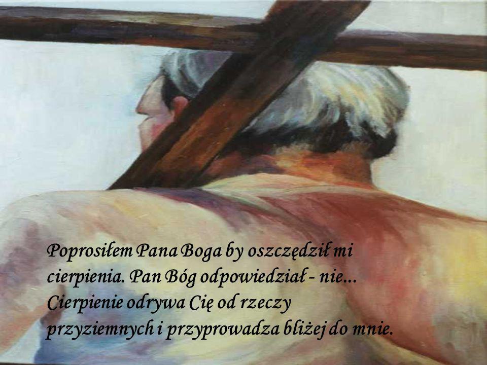 Poprosiłem Pana Boga by oszczędził mi cierpienia