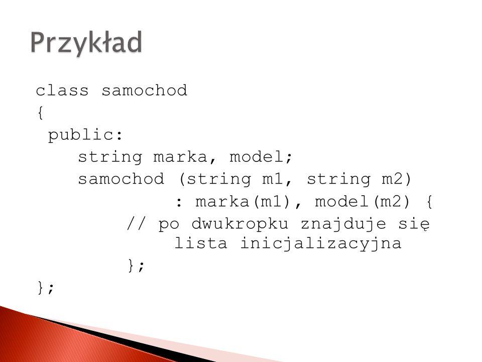 Przykład class samochod { public: string marka, model;