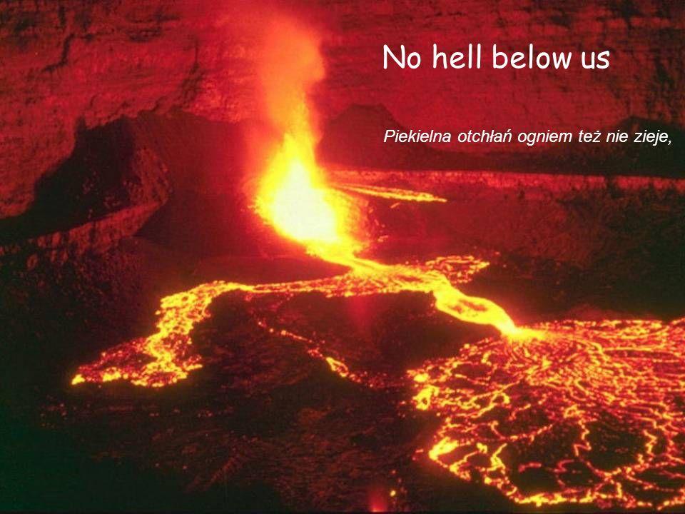 No hell below us Piekielna otchłań ogniem też nie zieje,