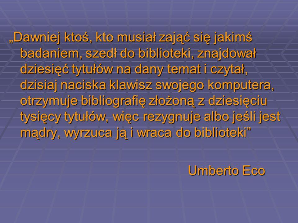 """""""Dawniej ktoś, kto musiał zająć się jakimś badaniem, szedł do biblioteki, znajdował dziesięć tytułów na dany temat i czytał, dzisiaj naciska klawisz swojego komputera, otrzymuje bibliografię złożoną z dziesięciu tysięcy tytułów, więc rezygnuje albo jeśli jest mądry, wyrzuca ją i wraca do biblioteki"""