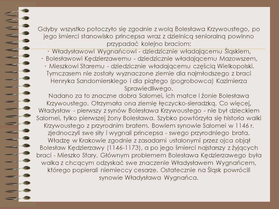 Gdyby wszystko potoczyło się zgodnie z wolą Bolesława Krzywoustego, po jego śmierci stanowisko princepsa wraz z dzielnicą senioralną powinno przypadać kolejno braciom: · Władysławowi Wygnańcowi - dziedzicznie władającemu Śląskiem, · Bolesławowi Kędzierzawemu - dziedzicznie władającemu Mazowszem, · Mieszkowi Staremu - dziedzicznie władającemu częścią Wielkopolski.