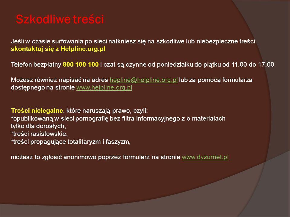 Szkodliwe treściJeśli w czasie surfowania po sieci natkniesz się na szkodliwe lub niebezpieczne treści skontaktuj się z Helpline.org.pl.