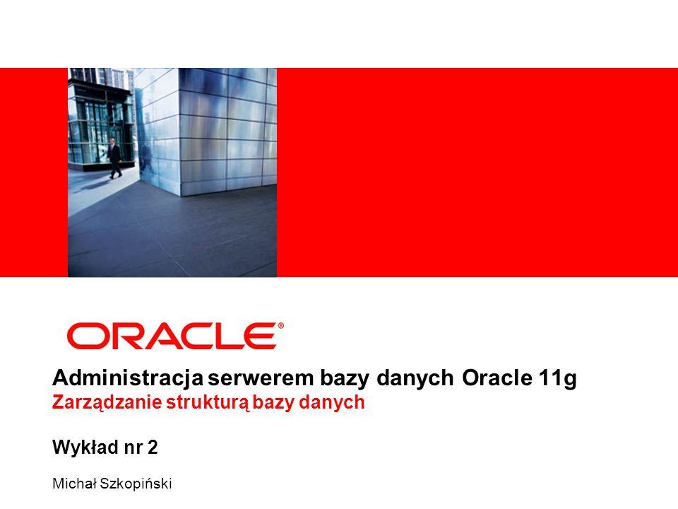 Administracja serwerem bazy danych Oracle 11g Zarządzanie strukturą bazy danych Wykład nr 2