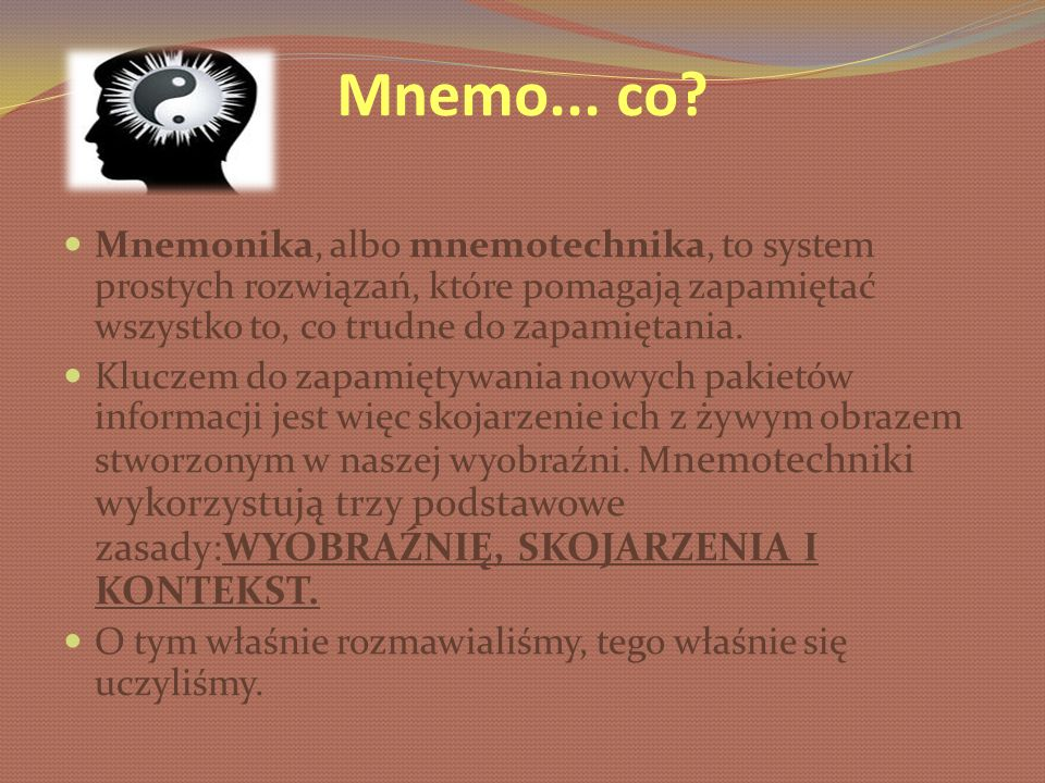 Mnemo... co Mnemonika, albo mnemotechnika, to system prostych rozwiązań, które pomagają zapamiętać wszystko to, co trudne do zapamiętania.
