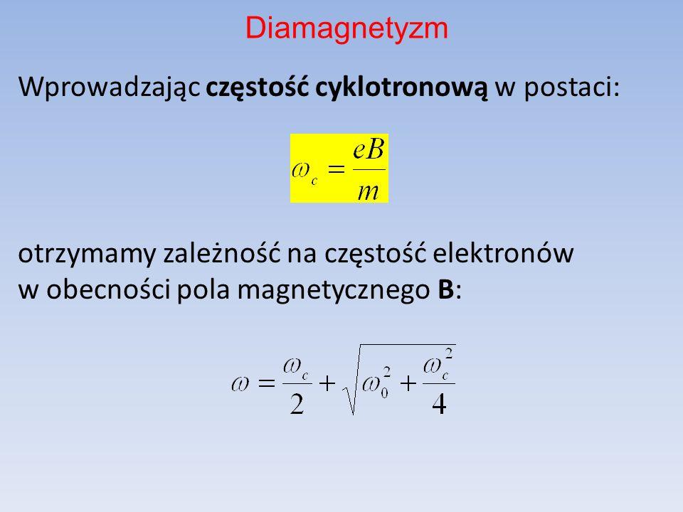 Diamagnetyzm Wprowadzając częstość cyklotronową w postaci: otrzymamy zależność na częstość elektronów w obecności pola magnetycznego B:
