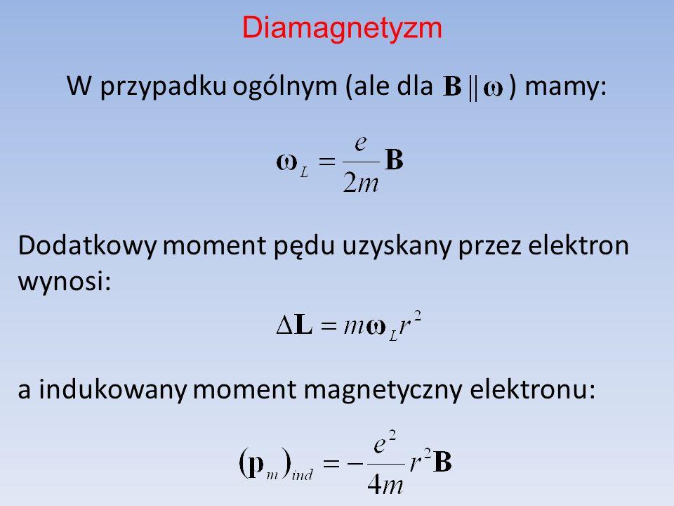 DiamagnetyzmW przypadku ogólnym (ale dla ) mamy: Dodatkowy moment pędu uzyskany przez elektron wynosi: a indukowany moment magnetyczny elektronu: