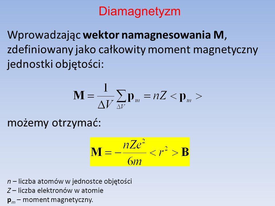 Diamagnetyzm Wprowadzając wektor namagnesowania M, zdefiniowany jako całkowity moment magnetyczny jednostki objętości: