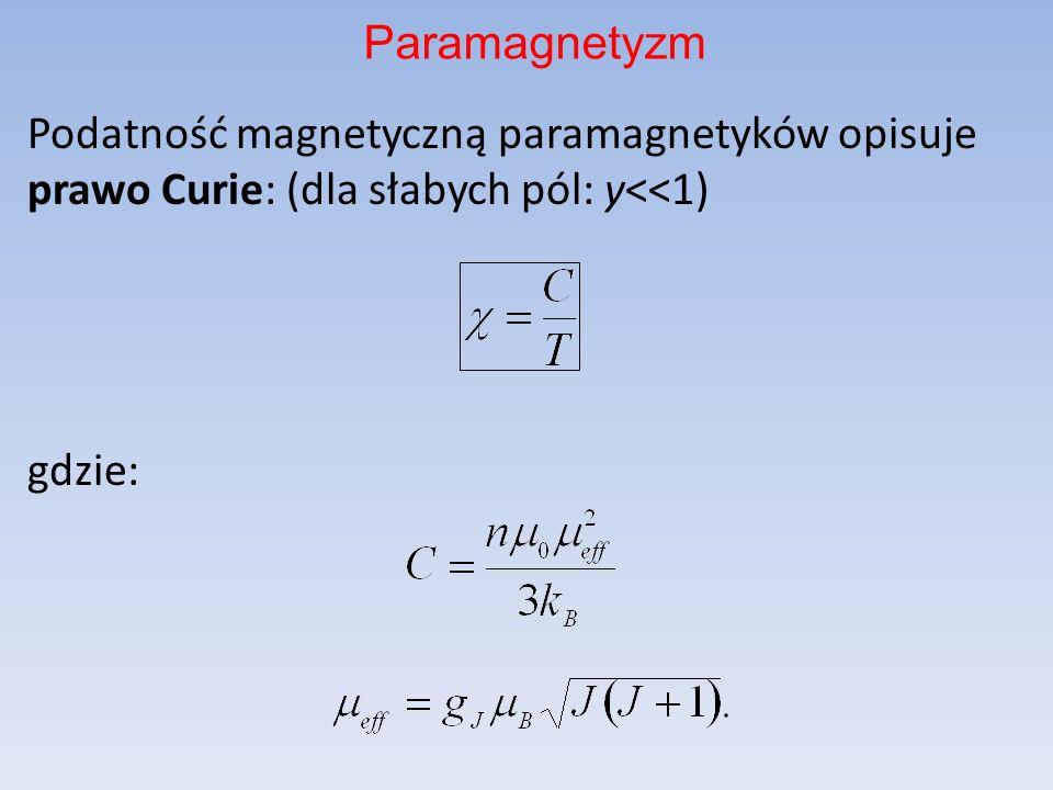 Paramagnetyzm Podatność magnetyczną paramagnetyków opisuje prawo Curie: (dla słabych pól: y<<1) gdzie: