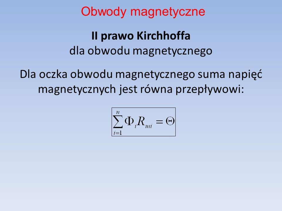 Obwody magnetyczneII prawo Kirchhoffa dla obwodu magnetycznego Dla oczka obwodu magnetycznego suma napięć magnetycznych jest równa przepływowi: