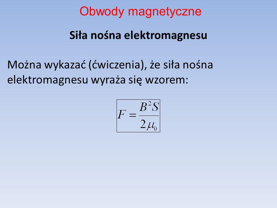 Obwody magnetyczneSiła nośna elektromagnesu Można wykazać (ćwiczenia), że siła nośna elektromagnesu wyraża się wzorem: