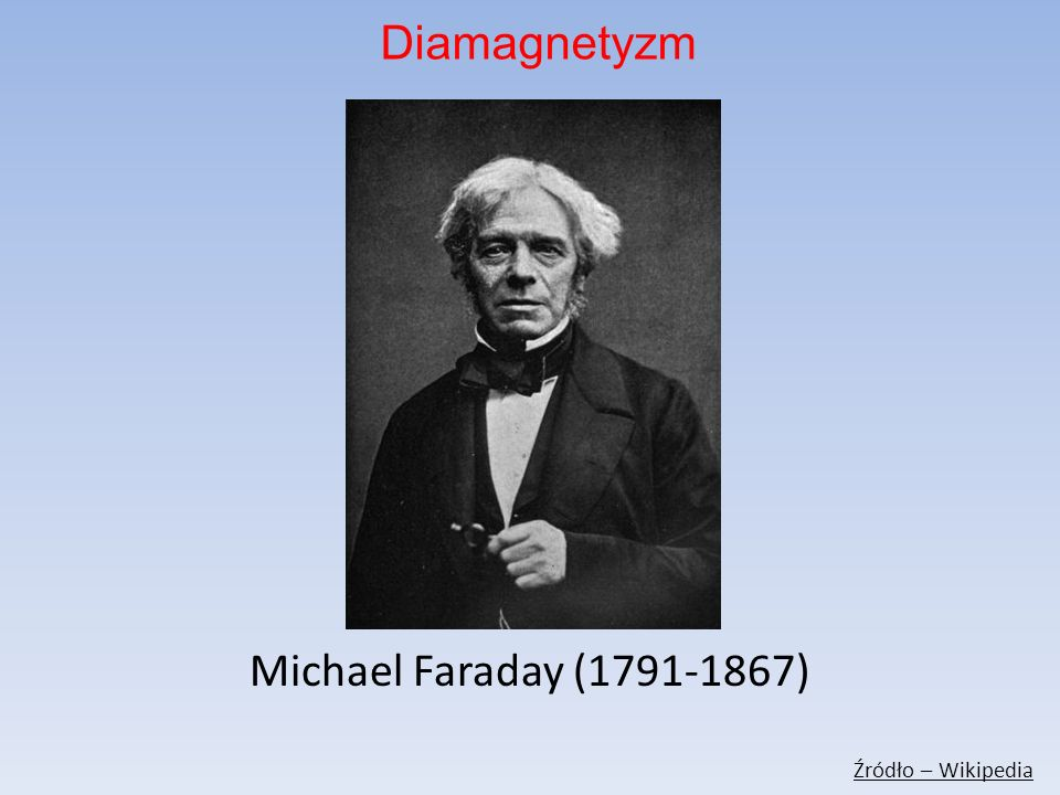 Diamagnetyzm Michael Faraday (1791-1867) Źródło – Wikipedia