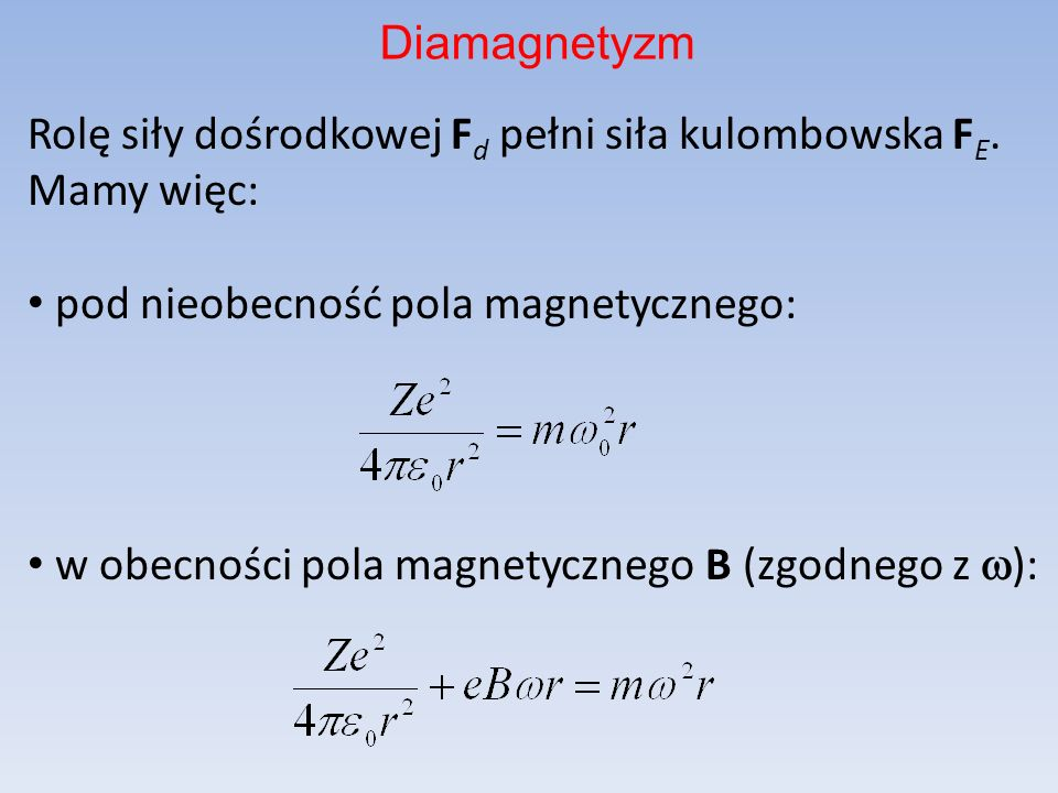 DiamagnetyzmRolę siły dośrodkowej Fd pełni siła kulombowska FE. Mamy więc: pod nieobecność pola magnetycznego: