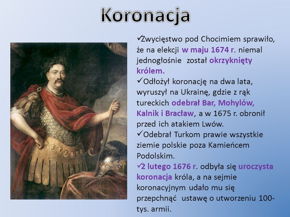 KoronacjaZwycięstwo pod Chocimiem sprawiło, że na elekcji w maju 1674 r. niemal jednogłośnie został okrzyknięty królem.